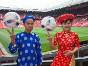 Bóng đá - Clip chơi bóng như trong mơ với Áo dài ở Old Trafford