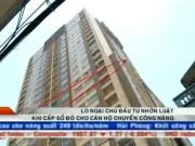 Chung cư-Nhà đất-Bất động sản - Bản tin tài chính kinh doanh 13/07: Lo ngại chủ đầu tư nhờn luật khi cấp sổ đỏ