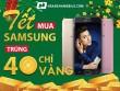 Mua Samsung, ngồi nhà trúng 40 chỉ vàng 140 triệu, tại sao không?