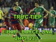 TRỰC TIẾP bóng đá Eibar - Barcelona: Bắt nạt chủ nhà