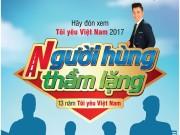 """""""Tôi Yêu Việt Nam"""" mùa 2017 phiên bản """"Người hùng thầm lặng"""""""