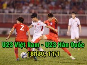 Bóng đá - U23 Việt Nam – U23 Hàn Quốc: Ra ngõ gặp núi cao