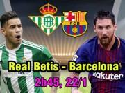 Real Betis - Barcelona: Giận cá chém thớt, cơ hội bay cao