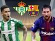 Nhận định bóng đá Real Betis – Barcelona: Giận cá chém thớt, cơ hội bay cao