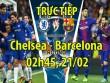 TRỰC TIẾP bóng đá Chelsea - Barcelona: Hazard quyết đánh bại Messi