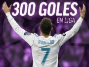 """Vua Ronaldo 300 bàn tại Liga: Real thăng hoa, gia nhập  """" CLB 100 """""""