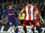 """Barcelona - Girona: Tuyệt đỉnh siêu sao, tưng bừng """"đánh tennis"""""""
