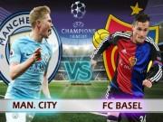 """Man City - Basel:  """" Đá tập """"  cũng phải thắng đẹp"""