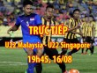 TRỰC TIẾP U22 Malaysia - U22 Singapore: Giằng co quyết liệt