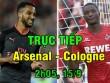Chi tiết Arsenal - Cologne: Nỗ lực kiệt cùng, thành quả xứng đáng (KT)