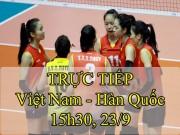 TRỰC TIẾP bóng chuyền nữ Việt Nam - Hàn Quốc: Nguy cơ vỡ trận