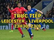 TRỰC TIẾP Leicester - Liverpool: Ăn miếng trả miếng hấp dẫn