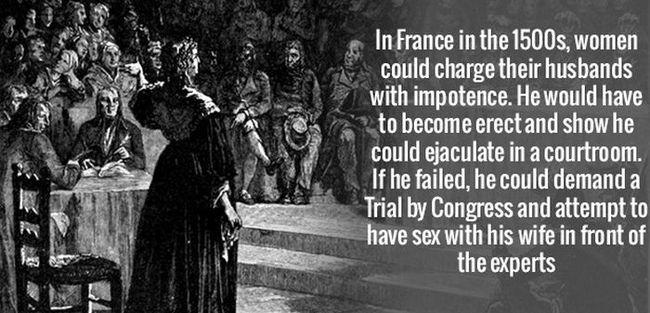 1 - Ở Pháp đầu những năm 1500, phụ nữ có thể kiện chồng mình do bị bất lực. Người chồng sẽ phải chứng minh chuyện mình không bị bất lực bằng cách thực hiện việc đó trong phòng xử án. Nếu anh ta thất bại, anh có thể yêu cầu một phiên tòa với Quốc hội, và lúc này anh ta sẽ phải quan hệ với chính vợ mình trước mặt họ.