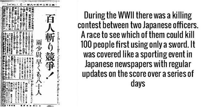 Trong Thế chiến thứ 2, có một cuộc thi giết 100 người chỉ bằng kiếm giữa hai sĩ quan người Nhật, ai giết được trước thì thắng. Nó đã được che đậy là một cuộc thi đấu thể thao ở trên báo và vẫn cập nhật thông tin sau vài ngày.
