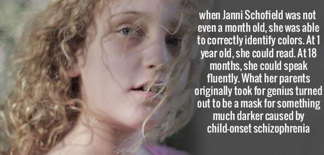 Khi Janni Schofields gần 1 tháng tuổi, cô bé đã biết nhận diện màu sắc. Một tuổi, cô bé đã biết đọc. Đến khi 18 tháng tuổi, cô bé nói thành thạo. Bố mẹ cô bé nghĩ con mình là thiên tài nhưng thực tế đó là dấu hiệu tâm thần phân liệt ở trẻ.