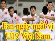 """Bóng đá - U19 Việt Nam: Hàng triệu fan """"phát cuồng"""" vì kỳ tích World Cup"""