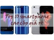 10 smartphone cao cấp giá rẻ tốt nhất hiện nay