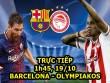 TRỰC TIẾP bóng đá Barcelona - Olympiakos: Barca thiệt nặng phút chót