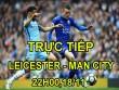 TRỰC TIẾP bóng đá Leicester - Man City: Đụng khắc tinh, khó sống sót