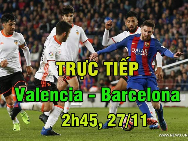 TRỰC TIẾP bóng đá Valencia - Barcelona: Cú đúp kỉ lục chờ Barca