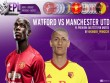 "Watford - MU: ""Tourmalet"" gian nan, Ibrahimovic yểm trợ Lukaku"