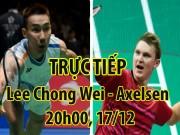 TRỰC TIẾP cầu lông Lee Chong Wei - Axelsen: Rực lửa chung kết trong mơ