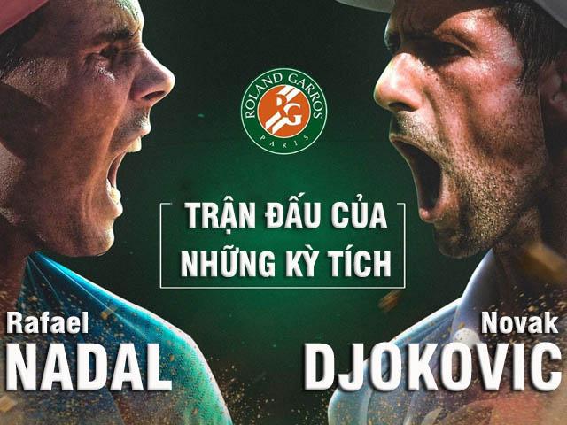 Kinh điển Nadal đấu Djokovic: Đại chiến nảy lửa đua kỳ tích (Chung kết Roland Garros)