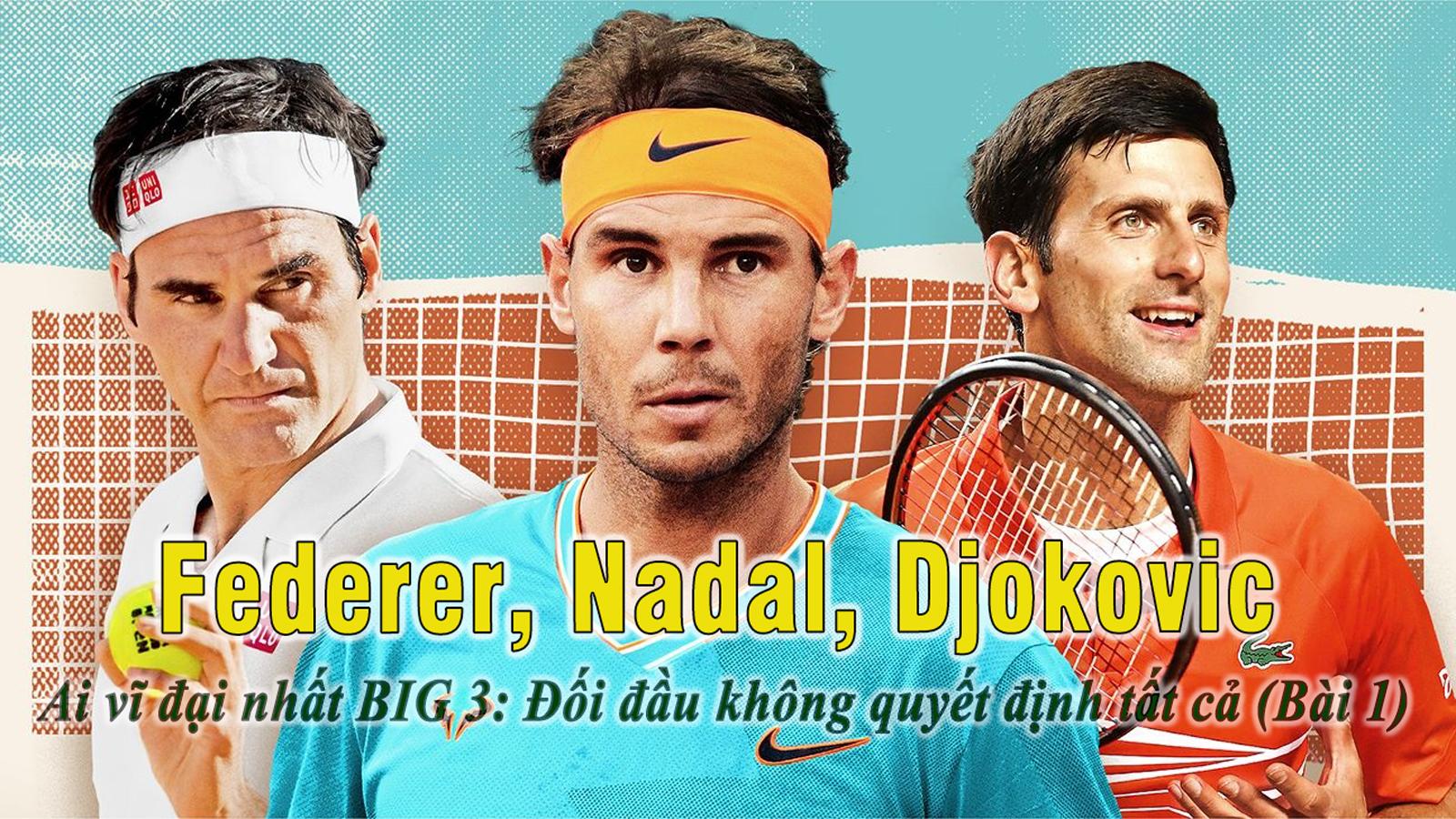 Federer, Nadal, Djokovic – Ai vĩ đại nhất BIG 3: Đối đầu không quyết định tất cả (Bài 1) - 1