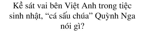 """Thân mật với Việt Anh trong tiệc sinh nhật, """"cá sấu chúa"""" Quỳnh Nga nói gì? - 3"""