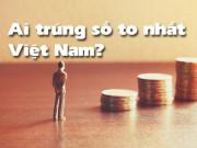 Thị trường 24h - Top những người trúng số độc đắc ở Việt Nam